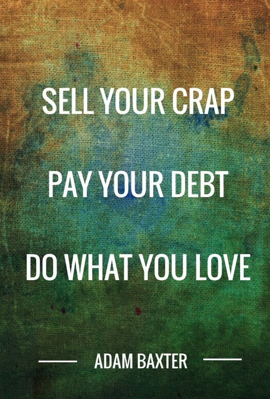 Sell your crap pay your debt do what you love adam