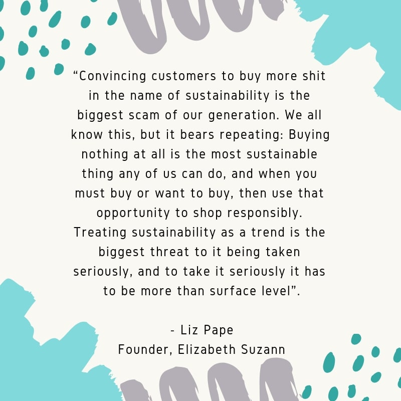 """Convincing customers to buy more shit in the name of sustainability is the biggest scam of our generation. We all know this, but it bears repeating: Buying nothing at all is the most sustainable thing any of us can do, and when you must buy or want to buy, then use that opportunity to shop responsibly. Treating sustainability as a trend is the biggest threat to it being taken seriously, and to take it seriously it has to be more than surface level""."