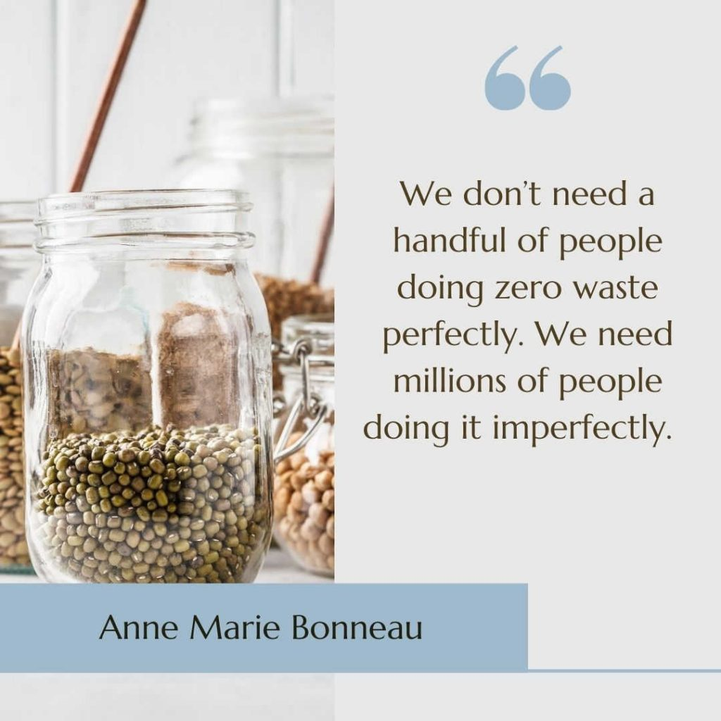 """Image of pantry jars with the quote """"We don't need a handful of people doing zero waste perfectly. We need millions of people doing it imperfectly"""" by Anne Marie Bonneau"""